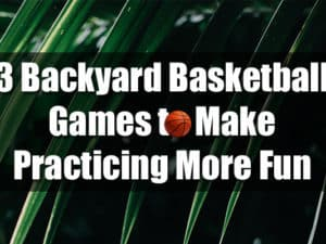 3 Backyard Basketball Games to Make Practicing More Fun